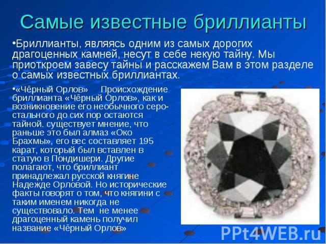 Самые известные бриллианты Бриллианты, являясь одним из самых дорогих драгоценных камней, несут в себе некую тайну. Мы приоткроем завесу тайны и расскажем Вам в этом разделе о самых известных бриллиантах. «Чёрный Орлов» Происхождение бриллианта «Чёр…