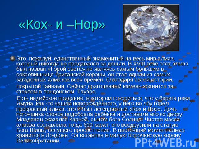 «Кох- и –Нор» Это, пожалуй, единственный знаменитый на весь мир алмаз, который никогда не продавался за деньги. В XVIII веке этот алмаз был назван «Горой света»,не являясь самым большим в сокровищнице британской короны, он стал одним из самых загадо…
