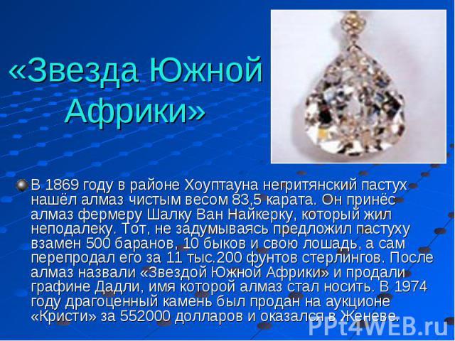 «Звезда Южной Африки» В 1869 году в районе Хоуптауна негритянский пастух нашёл алмаз чистым весом 83,5 карата. Он принёс алмаз фермеру Шалку Ван Найкерку, который жил неподалеку. Тот, не задумываясь предложил пастуху взамен 500 баранов, 10 быков и с…