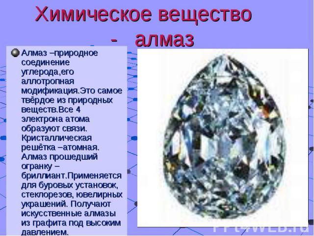 Химическое вещество - алмаз Алмаз –природное соединение углерода,его аллотропная модификация.Это самое твёрдое из природных веществ.Все 4 электрона атома образуют связи. Кристаллическая решётка –атомная. Алмаз прошедший огранку –бриллиант.Применяетс…