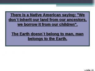 """There is a Native American saying: """"We don`t inherit our land from our ancestors"""