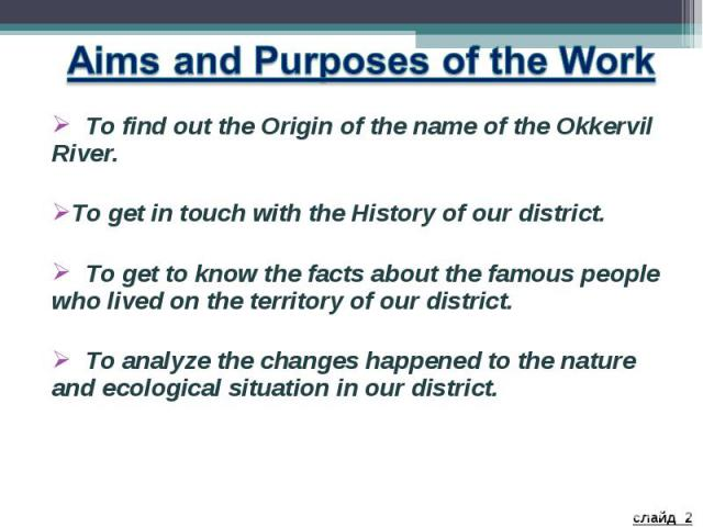 Aims and Purposes of the Work To find out the Origin of the name of the Okkervil River. To get in touch with the History of our district. To get to know the facts about the famous people who lived on the territory of our district. To analyze the cha…