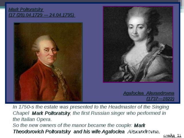 Mark Poltoratsky (17 (28).04.1729 — 24.04.1795) Agafoclea Alexandrovna (1737—1822) In 1750-s the estate was presented to the Headmaster of the Singing Chapel Mark Poltoratsky, the first Russian singer who performed in the Italian Opera. So the new o…