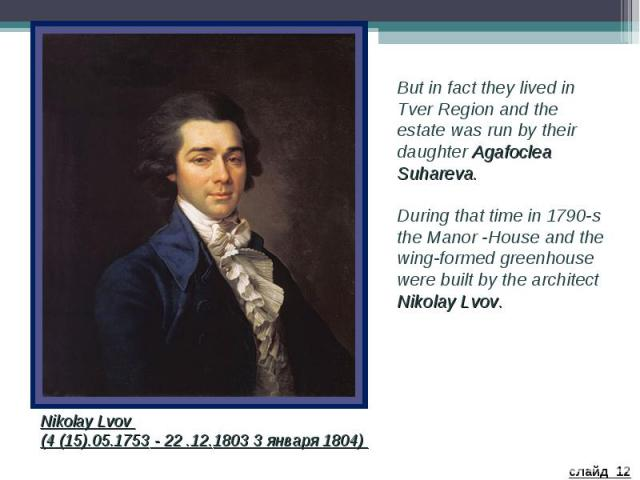 But in fact they lived in Tver Region and the estate was run by their daughter Agafoclea Suhareva. During that time in 1790-s the Manor -House and the wing-formed greenhouse were built by the architect Nikolay Lvov. Nikolay Lvov (4 (15).05.1753 - 22…