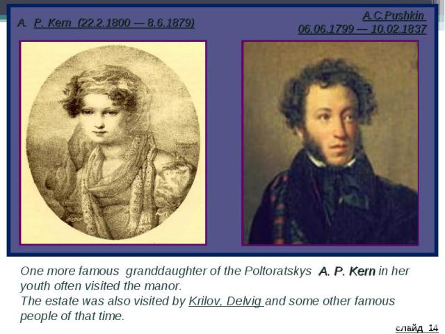 P. Kern (22.2.1800 — 8.6.1879) One more famous granddaughter of the Poltoratskys A. P. Kern in her youth often visited the manor. The estate was also visited by Krilov, Delvig and some other famous people of that time.