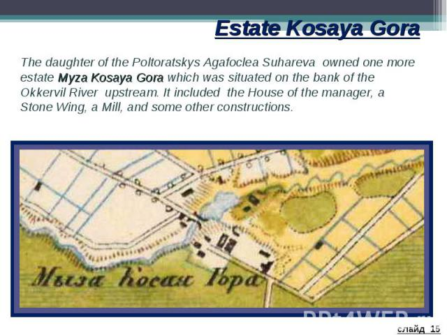 Estate Kosaya Gora The daughter of the Poltoratskys Agafoclea Suhareva owned one more estate Myza Kosaya Gora which was situated on the bank of the Okkervil River upstream. It included the House of the manager, a Stone Wing, a Mill, and some other c…