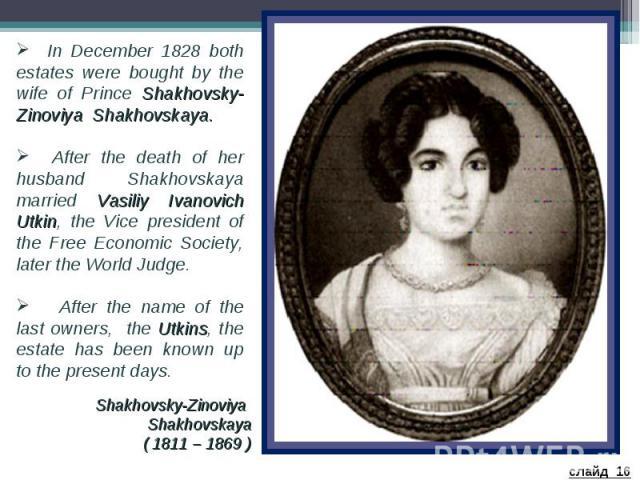 In December 1828 both estates were bought by the wife of Prince Shakhovsky-Zinoviya Shakhovskaya. After the death of her husband Shakhovskaya married Vasiliy Ivanovich Utkin, the Vice president of the Free Economic Society, later the World Judge. Af…