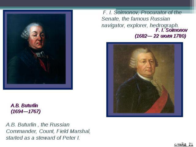 F. I. Soimonov, Procurator of the Senate, the famous Russian navigator, explorer, hedrograph. F. I. Soimonov (1682— 22 июля 1780) A.B. Buturlin (1694—1767) A.B. Buturlin , the Russian Commander, Count, Field Marshal, started as a steward of Peter I.