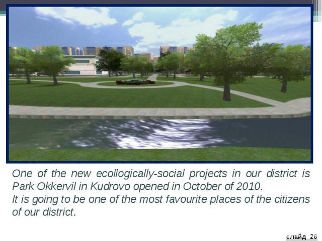 One of the new ecollogically-social projects in our district is Park Okkervil in Kudrovo opened in October of 2010. It is going to be one of the most favourite places of the citizens of our district.