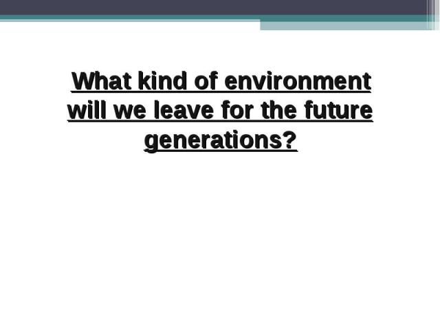 What kind of environment will we leave for the future generations?