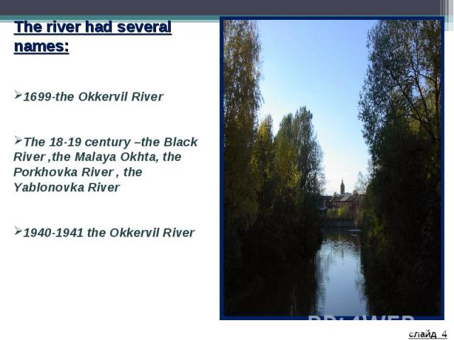 The river had several names: 1699-the Okkervil River The 18-19 century –the Black River ,the Malaya Okhta, the Porkhovka River , the Yablonovka River 1940-1941 the Okkervil River