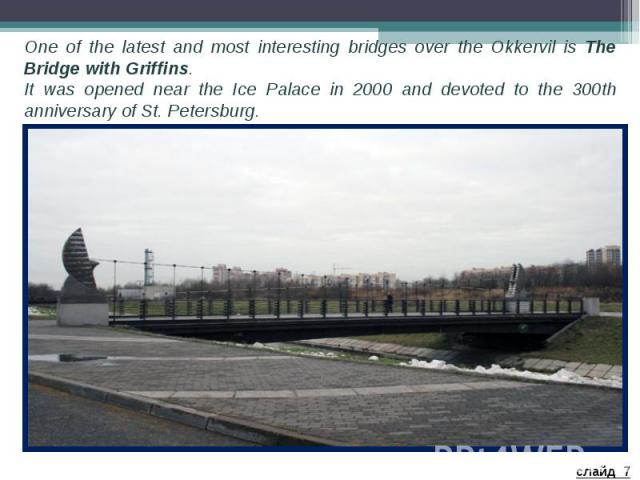 One of the latest and most interesting bridges over the Okkervil is The Bridge with Griffins. It was opened near the Ice Palace in 2000 and devoted to the 300th anniversary of St. Petersburg.