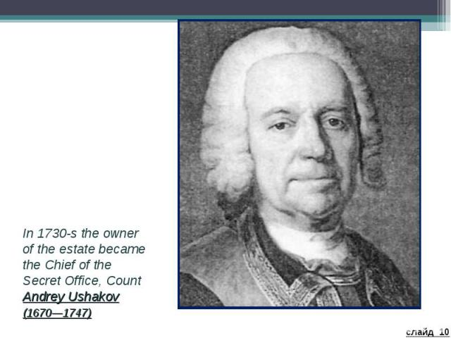 In 1730-s the owner of the estate became the Chief of the Secret Office, Count Andrey Ushakov (1670—1747)