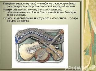 Кантри (сельская музыка)— наиболее распространённая разновидность североамерика