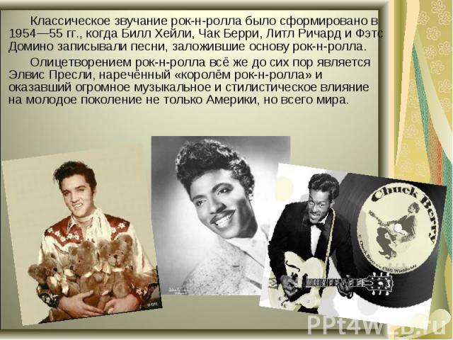 Классическое звучание рок-н-ролла было сформировано в 1954—55 гг., когда Билл Хейли, Чак Берри, Литл Ричард и Фэтс Домино записывали песни, заложившие основу рок-н-ролла. Олицетворением рок-н-ролла всё же до сих пор является Элвис Пресли, наречённый…