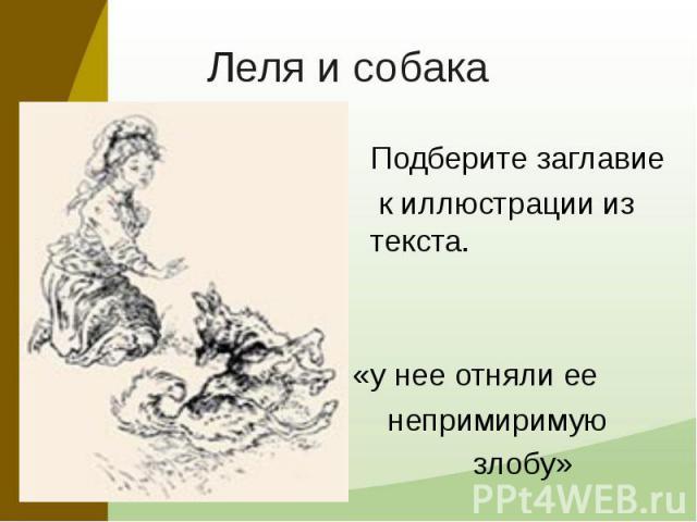 Леля и собака Подберите заглавие к иллюстрации из текста. «у нее отняли ее непримиримую злобу»