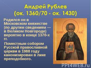 Андрей Рублев (ок. 1360/70 - ок. 1430) Родился он в Московском княжестве (по дру