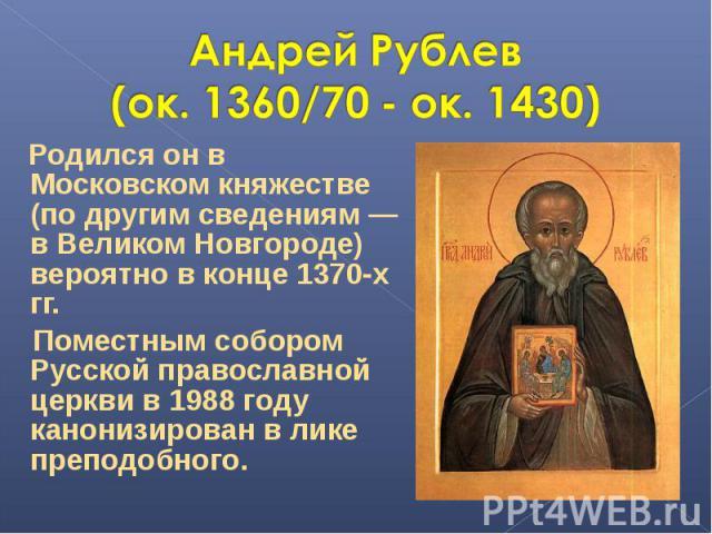Андрей Рублев (ок. 1360/70 - ок. 1430) Родился он в Московском княжестве (по другим сведениям — в Великом Новгороде) вероятно в конце 1370-х гг. Поместным собором Русской православной церкви в 1988 году канонизирован в лике преподобного.