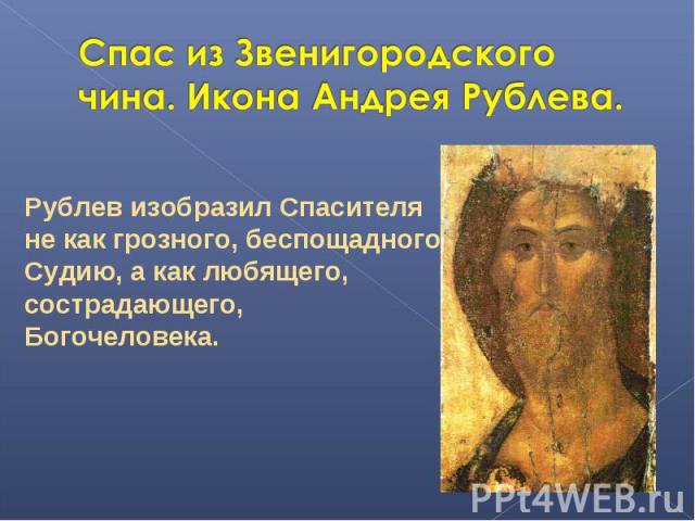 Спас из Звенигородского чина. Икона Андрея Рублева. Рублев изобразил Спасителя не как грозного, беспощадногo Судию, а как любящего, сострадающего, Богочеловека.
