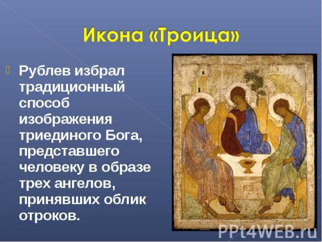 Икона «Троица» Рублев избрал традиционный способ изображения триединoгo Бога, представшего человеку в образе трех ангелов, принявших облик отроков.