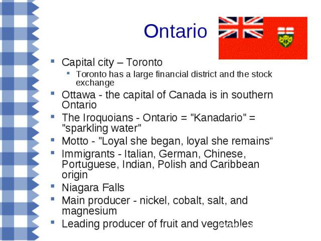 Ontario Capital city – Toronto Toronto has a large financial district and the stock exchange Ottawa - the capital of Canada is in southern Ontario The Iroquoians - Ontario =