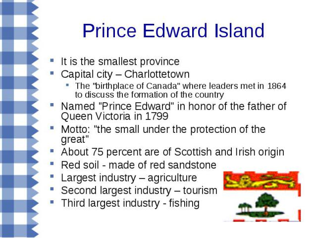 Prince Edward Island It is the smallest province Capital city – Charlottetown The