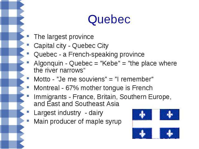 Quebec The largest province Capital city - Quebec City Quebec - a French-speaking province Algonquin - Quebec =