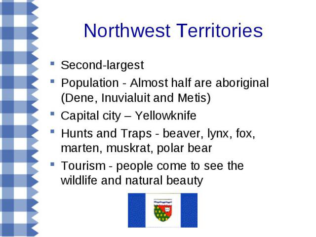 Northwest Territories Second-largest Population - Almost half are aboriginal (Dene, Inuvialuit and Metis) Capital city – Yellowknife Hunts and Traps - beaver, lynx, fox, marten, muskrat, polar bear Tourism - people come to see the wildlife and natur…