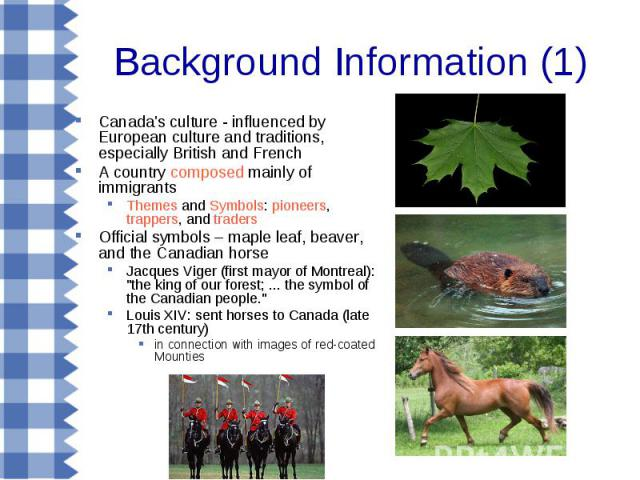 Background Information (1) Canada's culture - influenced by European culture and traditions, especially British and French A country composed mainly of immigrants Themes and Symbols: pioneers, trappers, and traders Official symbols – maple leaf, bea…