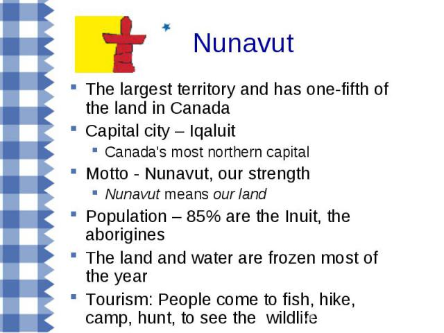 Nunavut The largest territory and has one-fifth of the land in Canada Capital city – Iqaluit Canada's most northern capital Motto - Nunavut, our strength Nunavut means our land Population – 85% are the Inuit, the aborigines The land and water are fr…