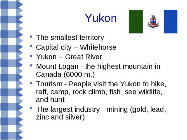 Yukon The smallest territory Capital city – Whitehorse Yukon = Great River Mount Logan - the highest mountain in Canada (6000 m.) Tourism - People visit the Yukon to hike, raft, camp, rock climb, fish, see wildlife, and hunt The largest industry - m…