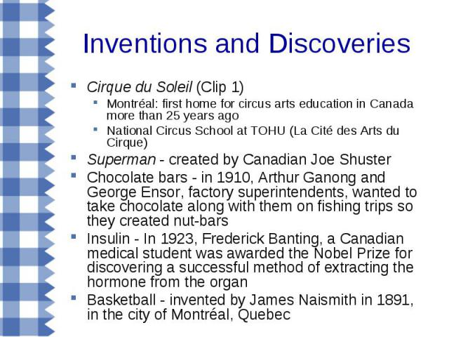 Inventions and Discoveries Cirque du Soleil (Clip 1) Montréal: first home for circus arts education in Canada more than 25 years ago National Circus School at TOHU (La Cité des Arts du Cirque) Superman - created by Canadian Joe Shuster Chocolate bar…