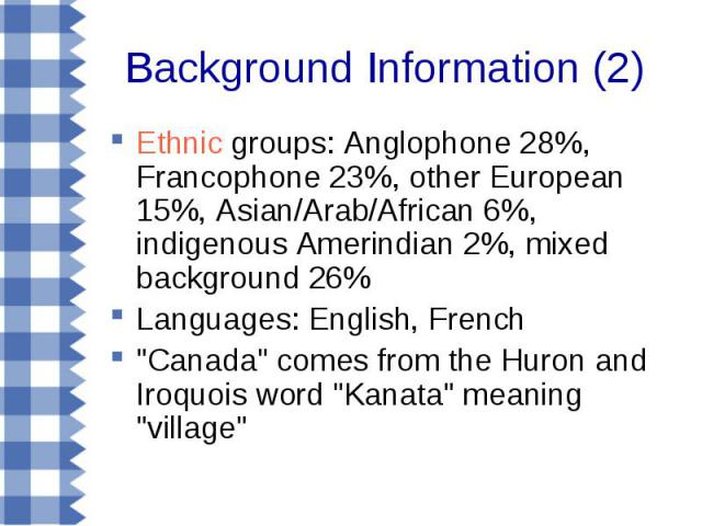 Background Information (2) Ethnic groups: Anglophone 28%, Francophone 23%, other European 15%, Asian/Arab/African 6%, indigenous Amerindian 2%, mixed background 26% Languages: English, French