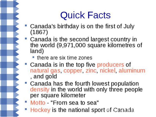 Quick Facts Canada's birthday is on the first of July (1867) Canada is the second largest country in the world (9,971,000 square kilometres of land) there are six time zones Canada is in the top five producers of natural gas, copper, zinc, nickel, a…