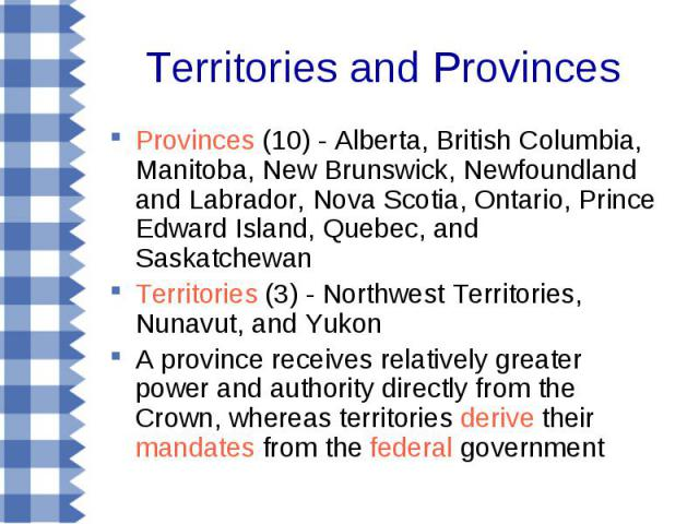 Territories and Provinces Provinces (10) - Alberta, British Columbia, Manitoba, New Brunswick, Newfoundland and Labrador, Nova Scotia, Ontario, Prince Edward Island, Quebec, and Saskatchewan Territories (3) - Northwest Territories, Nunavut, and Yuko…