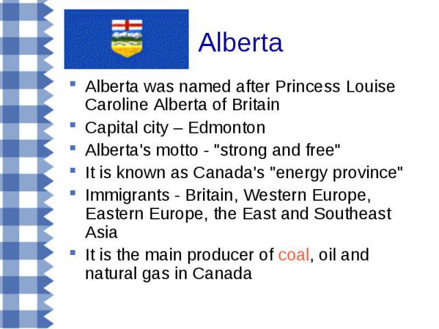 Alberta Alberta was named after Princess Louise Caroline Alberta of Britain Capital city – Edmonton Alberta's motto -
