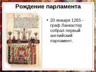 Рождение парламента 20 января 1265 - граф Ланкастер собрал первый английский пар