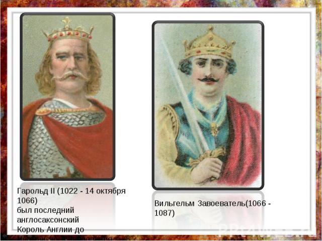 Гарольд II (1022 - 14 октября 1066) был последний англосаксонский Король Англии до Норманского Завоевания. Вильгельм Завоеватель(1066 - 1087)
