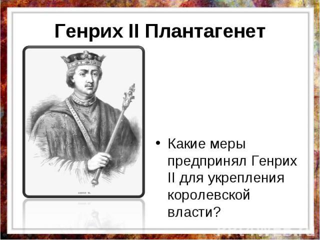 Генрих II Плантагенет Какие меры предпринял Генрих II для укрепления королевской власти?