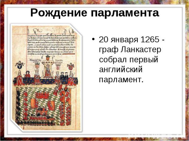 Рождение парламента 20 января 1265 - граф Ланкастер собрал первый английский парламент.