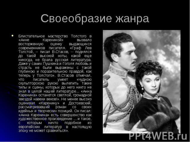 Своеобразие жанра Блистательное мастерство Толстого в «Анне Карениной» вызвало восторженную оценку выдающихся современников писателя. «Граф Лев Толстой, -- писал В.Стасов, -- поднялся до такой высокой ноты, какой еще никогда, не брала русская литера…