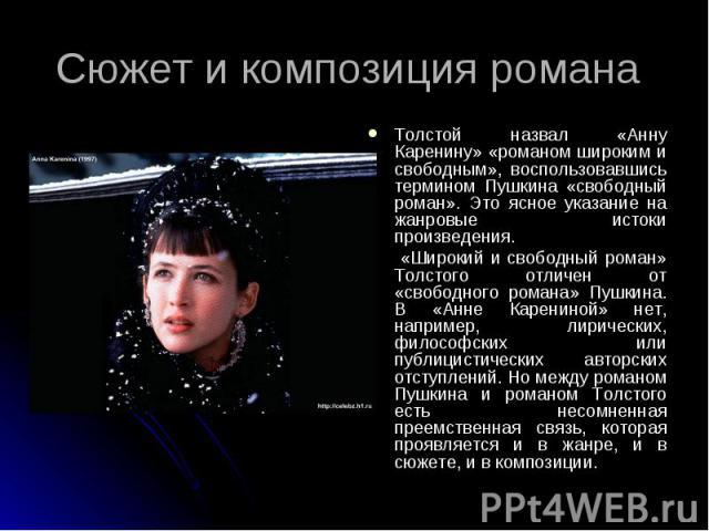 Сюжет и композиция романа Толстой назвал «Анну Каренину» «романом широким и свободным», воспользовавшись термином Пушкина «свободный роман». Это ясное указание на жанровые истоки произведения. «Широкий и свободный роман» Толстого отличен от «свобод…