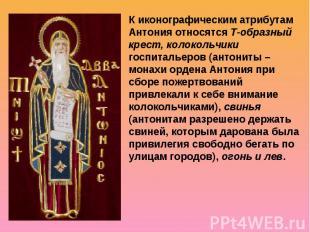 К иконографическим атрибутам Антония относятся Т-образный крест, колокольчики го