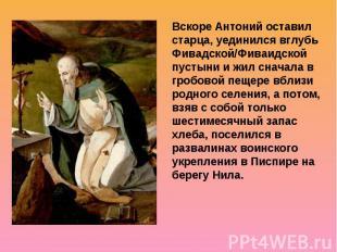 Вскоре Антоний оставил старца, уединился вглубь Фивадской/Фиваидской пустыни и ж