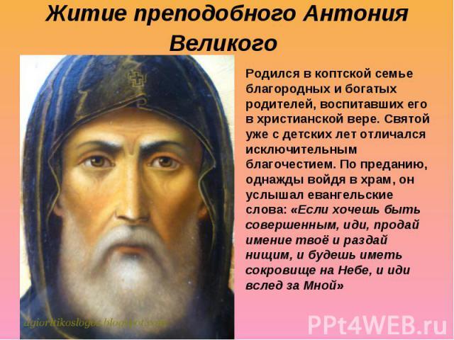 Житие преподобного Антония Великого Родился в коптской семье благородных и богатых родителей, воспитавших его в христианской вере. Святой уже с детских лет отличался исключительным благочестием. По преданию, однажды войдя в храм, он услышал евангель…