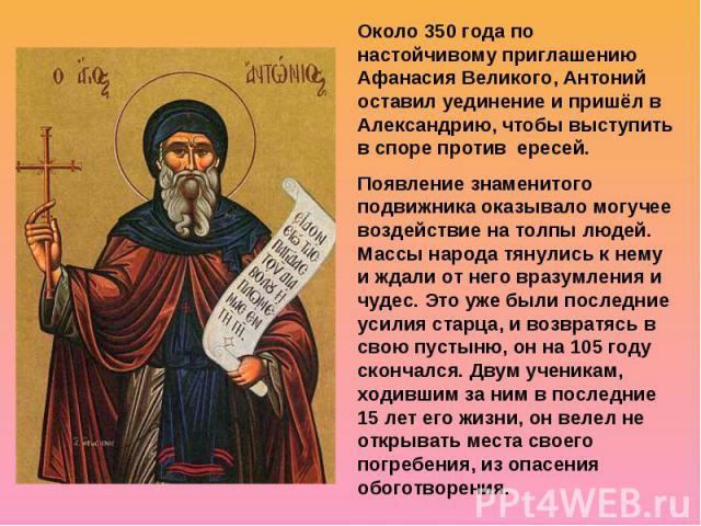 Около 350 года по настойчивому приглашению Афанасия Великого, Антоний оставил уединение и пришёл в Александрию, чтобы выступить в споре против ересей. Появление знаменитого подвижника оказывало могучее воздействие на толпы людей. Массы народа тянули…