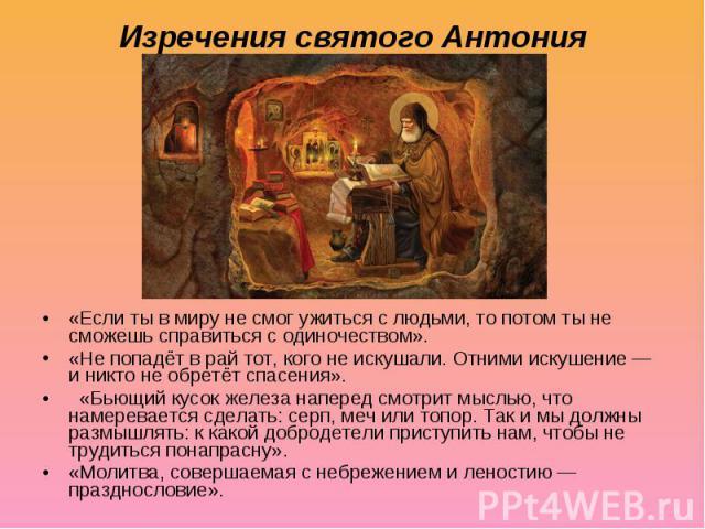 Изречения святого Антония «Если ты в миру не смог ужиться с людьми, то потом ты не сможешь справиться с одиночеством». «Не попадёт в рай тот, кого не искушали. Отними искушение— и никто не обретёт спасения». «Бьющий кусок железа наперед смотрит мыс…