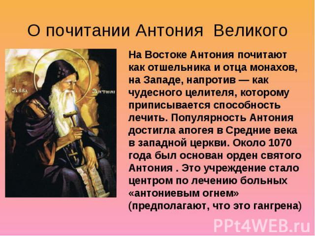 О почитании Антония Великого На Востоке Антония почитают как отшельника и отца монахов, на Западе, напротив— как чудесного целителя, которому приписывается способность лечить. Популярность Антония достигла апогея в Средние века в западной церкви. О…