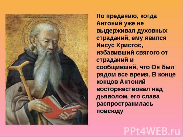 По преданию, когда Антоний уже не выдерживал духовных страданий, ему явился Иисус Христос, избавивший святого от страданий и сообщивший, что Он был рядом все время. В конце концов Антоний восторжествовал над дьяволом, его слава распространилась повсюду