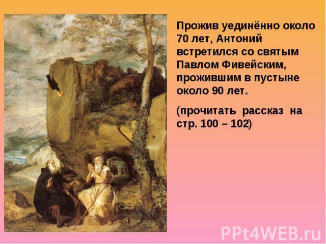 Прожив уединённо около 70 лет, Антоний встретился со святым Павлом Фивейским, прожившим в пустыне около 90 лет. (прочитать рассказ на стр. 100 – 102)